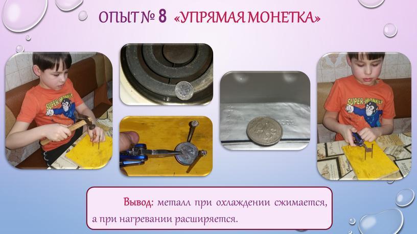 ОПЫТ № 8 «УПРЯМАЯ МОНЕТКА» Вывод: металл при охлаждении сжимается, а при нагревании расширяется
