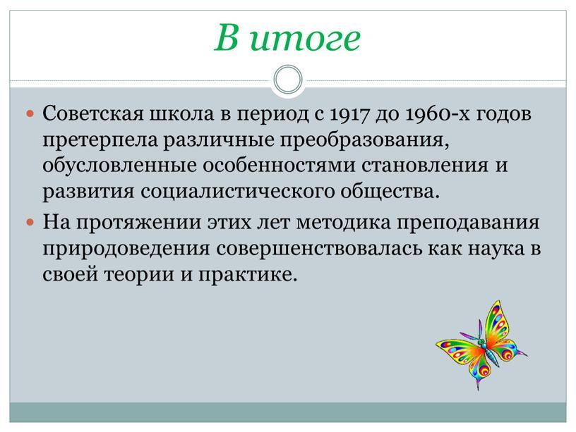 В итоге Советская школа в период с 1917 до 1960-х годов претерпела различные преобразования, обусловленные особенностями становления и развития социалистического общества