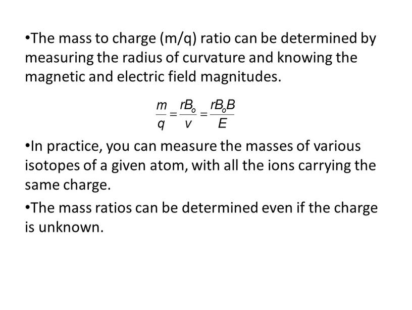The mass to charge (m/q) ratio can be determined by measuring the radius of curvature and knowing the magnetic and electric field magnitudes