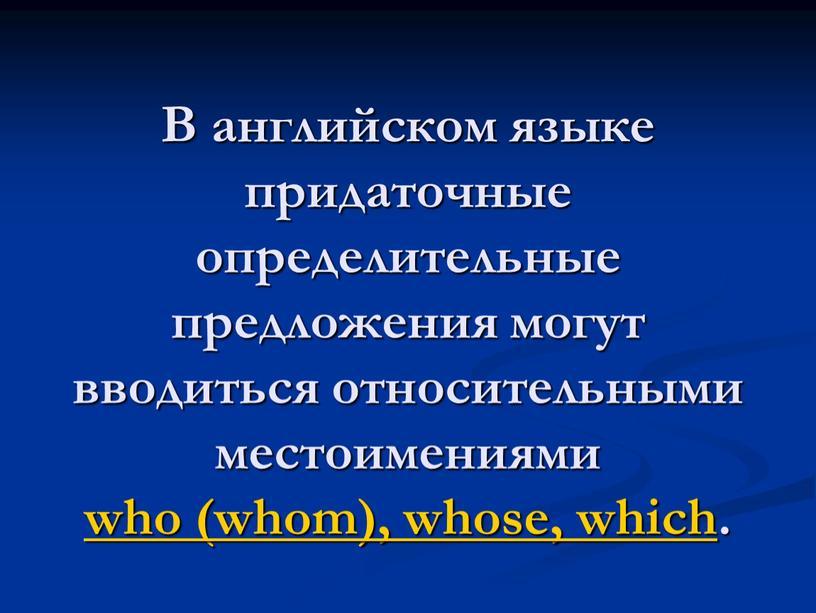 В английском языке придаточные определительные предложения могут вводиться относительными местоимениями who (whom), whose, which