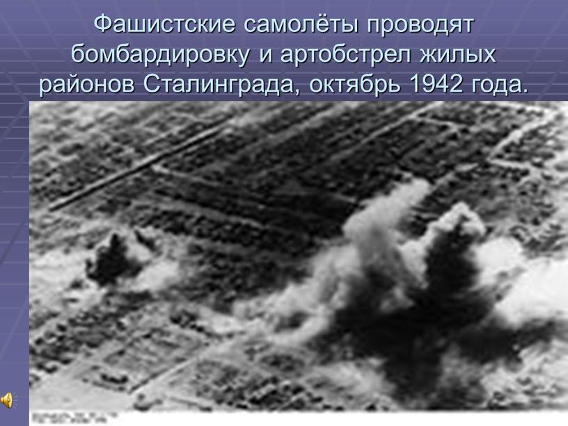 Фашистские самолёты проводят бомбардировку и артобстрел жилых районов