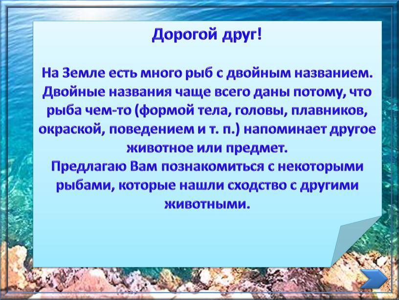 Дорогой друг! На Земле есть много рыб с двойным названием