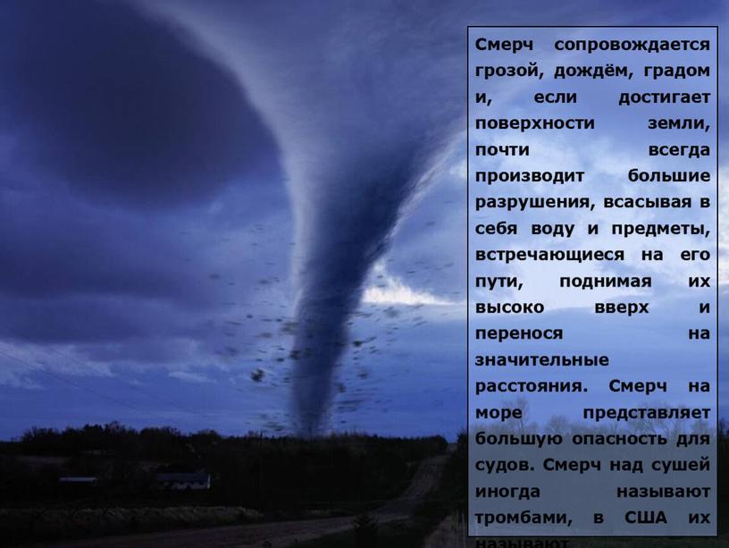 Смерч сопровождается грозой, дождём, градом и, если достигает поверхности земли, почти всегда производит большие разрушения, всасывая в себя воду и предметы, встречающиеся на его пути,…
