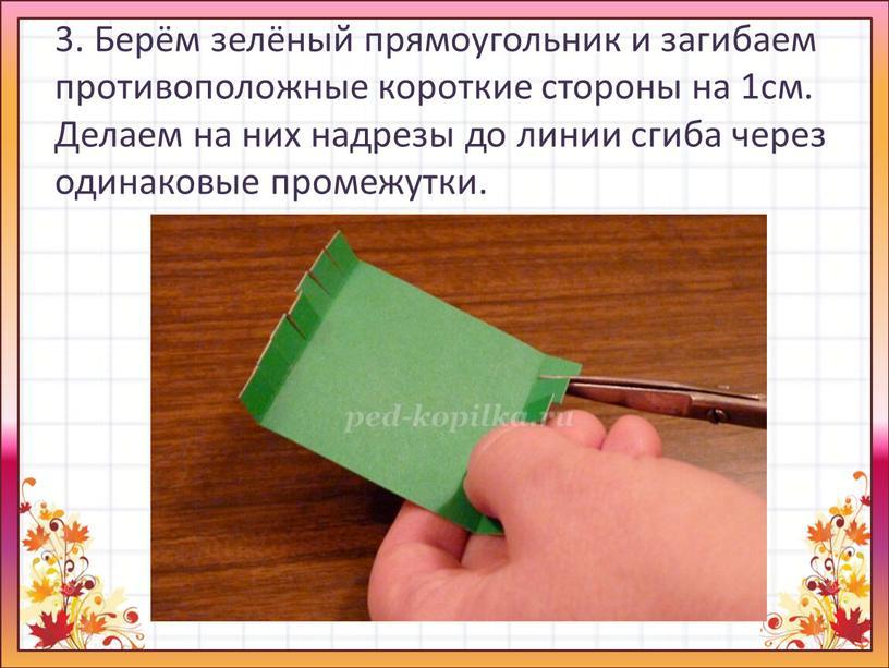 Берём зелёный прямоугольник и загибаем противоположные короткие стороны на 1см