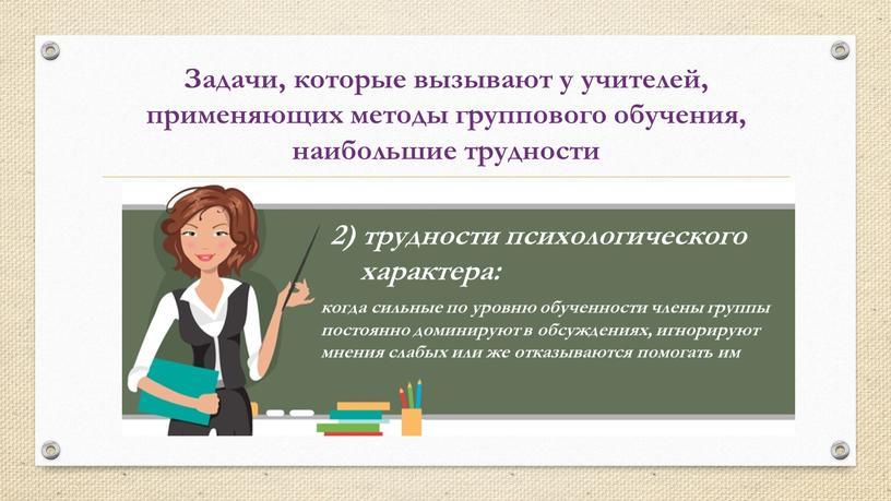 Задачи, которые вызывают у учителей, применяющих методы группового обучения, наибольшие трудности 2) трудности психологического характера: когда сильные по уровню обученности члены группы постоянно доминируют в…