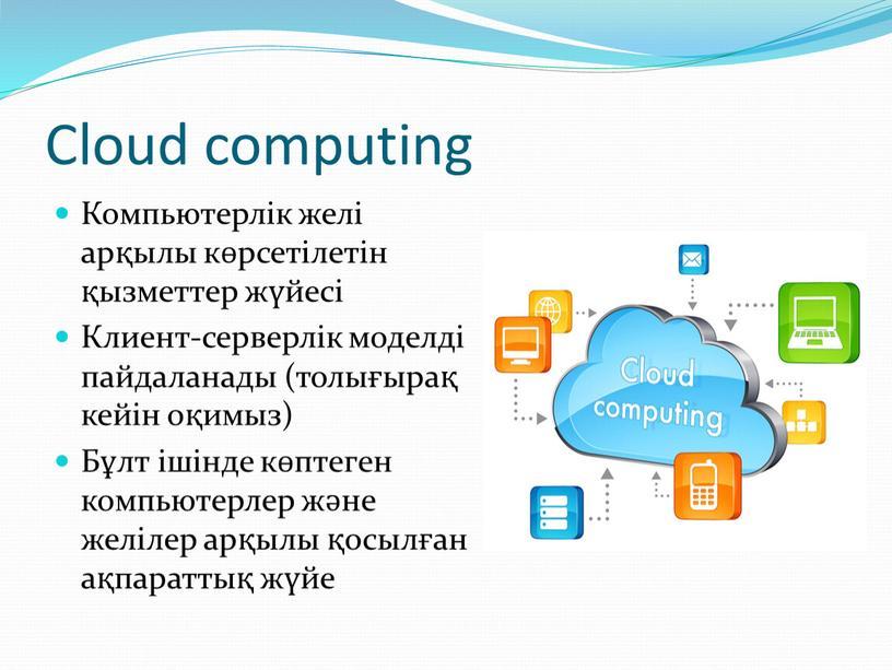 Cloud computing Компьютерлік желі арқылы көрсетілетін қызметтер жүйесі