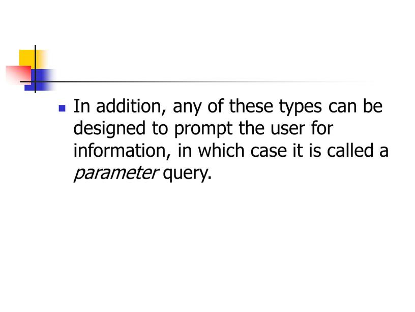 In addition, any of these types can be designed to prompt the user for information, in which case it is called a parameter query