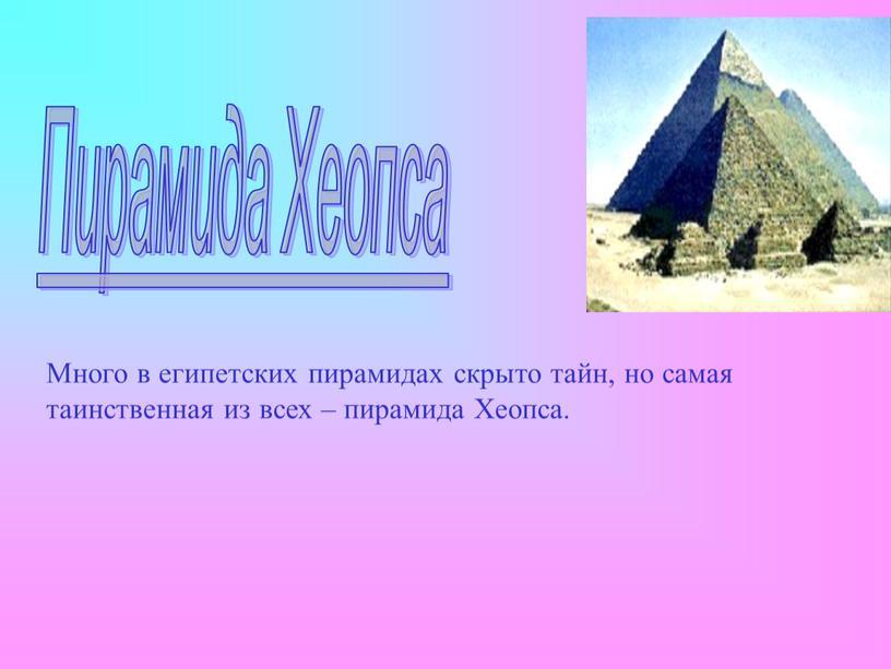 Пирамида Хеопса Много в египетских пирамидах скрыто тайн, но самая таинственная из всех – пирамида