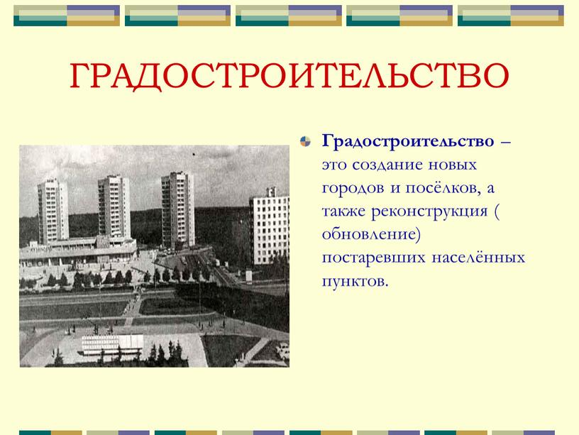 ГРАДОСТРОИТЕЛЬСТВО Градостроительство – это создание новых городов и посёлков, а также реконструкция ( обновление) постаревших населённых пунктов