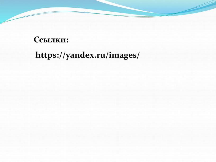 https://yandex.ru/images/ Ссылки: