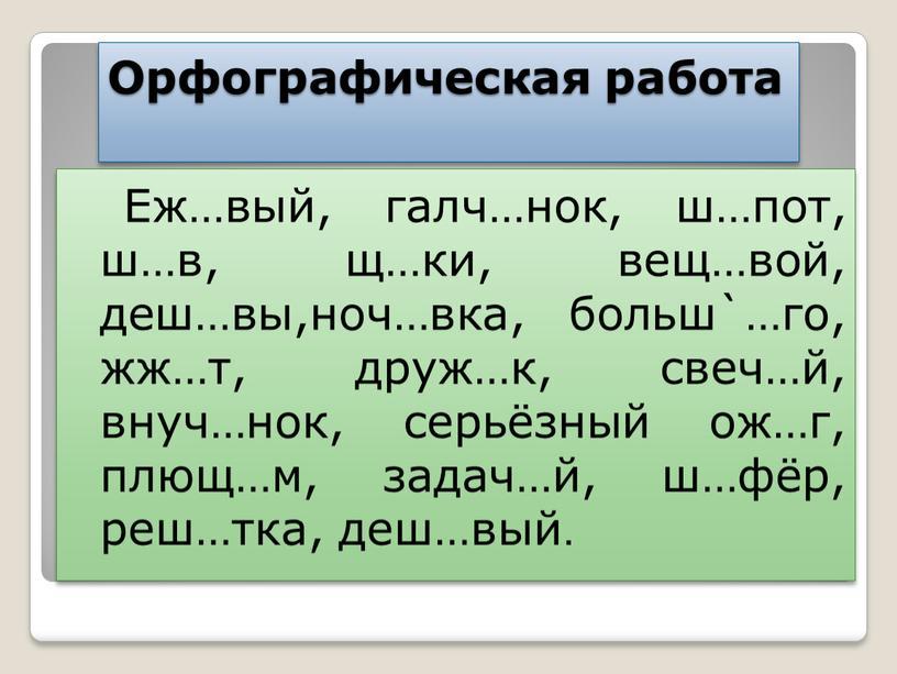 Орфографическая работа Еж…вый, галч…нок, ш…пот, ш…в, щ…ки, вещ…вой, деш…вы,ноч…вка, больш`…го, жж…т, друж…к, свеч…й, внуч…нок, серьёзный ож…г, плющ…м, задач…й, ш…фёр, реш…тка, деш…вый