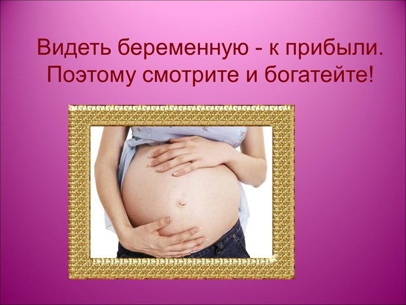 Видеть беременную - к прибыли.