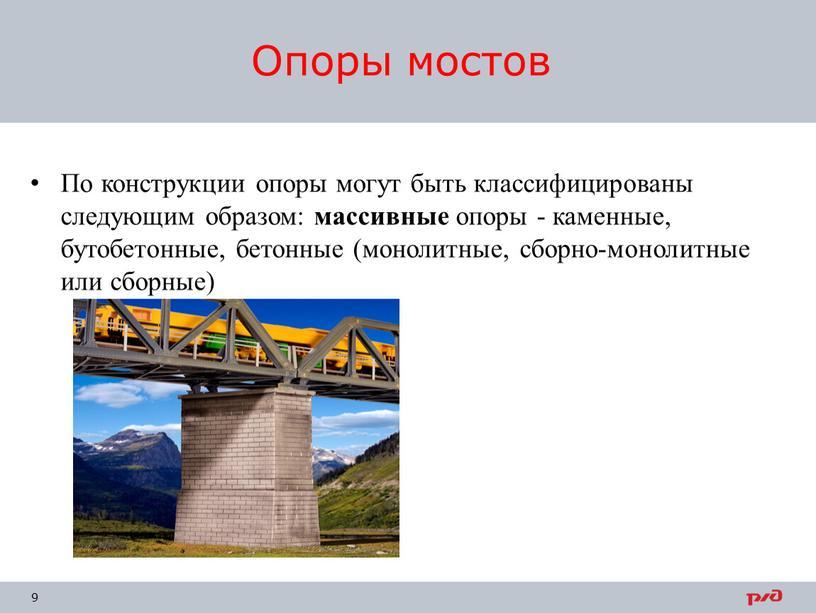 По конструкции опоры могут быть классифицированы следующим образом: массивные опоры - каменные, бутобетонные, бетонные (монолитные, сборно-монолитные или сборные)