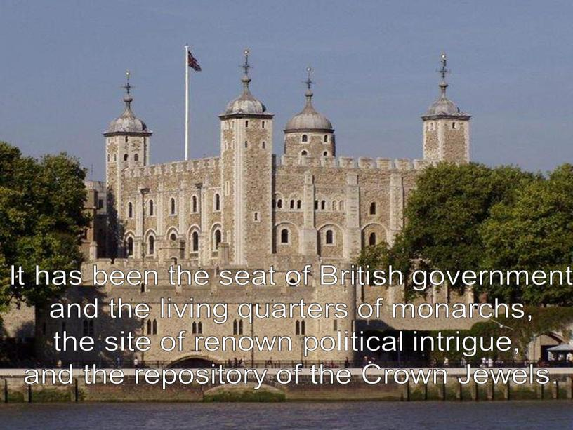 It has been the seat of British government and the living quarters of monarchs, the site of renown political intrigue, and the repository of the