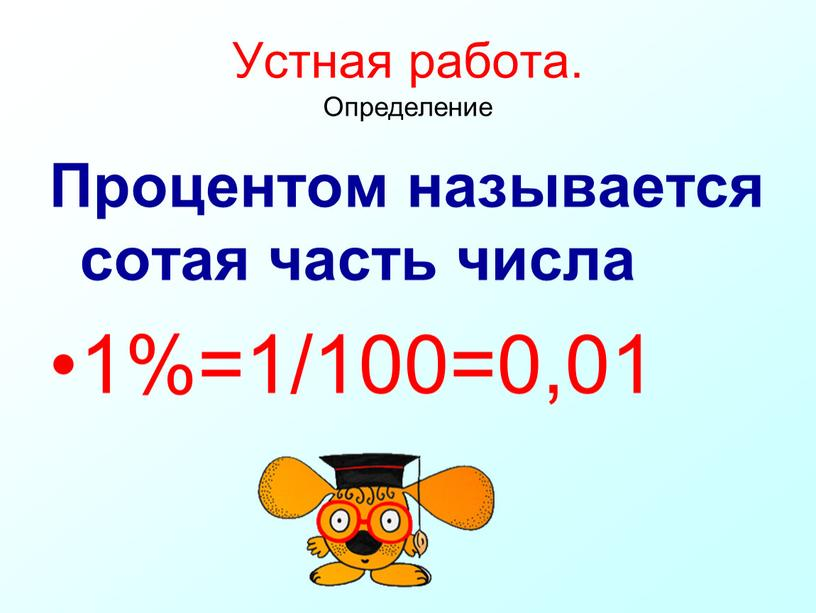 Устная работа. Определение Процентом называется сотая часть числа 1%=1/100=0,01