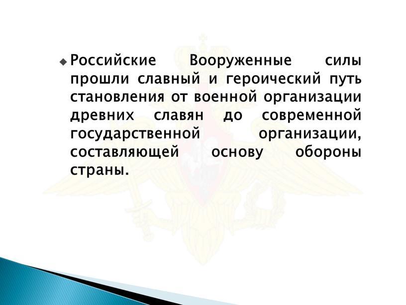 Российские Вооруженные силы прошли славный и героический путь становления от военной организации древних славян до современной государственной организации, составляющей основу обороны страны