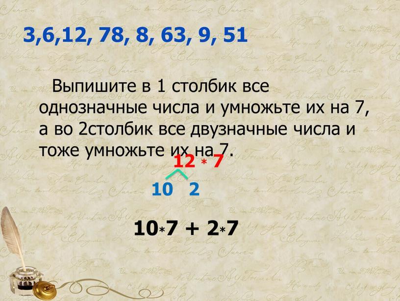 Выпишите в 1 столбик все однозначные числа и умножьте их на 7, а во 2столбик все двузначные числа и тоже умножьте их на 7
