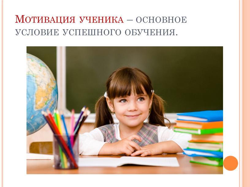 Мотивация ученика – основное условие успешного обучения