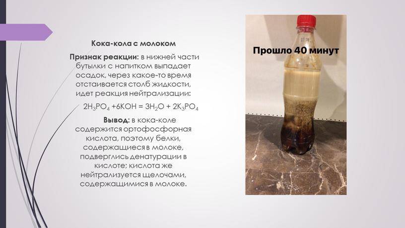 Кока-кола с молоком Признак реакции: в нижней части бутылки с напитком выпадает осадок, через какое-то время отстаивается столб жидкости, идет реакция нейтрализации: 2H3PO4 +6KOH =…