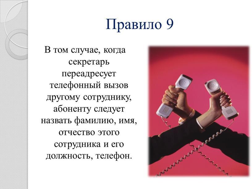 Правило 9 В том случае, когда секретарь переадресует телефонный вызов другому сотруднику, абоненту следует назвать фамилию, имя, отчество этого сотрудника и его должность, телефон