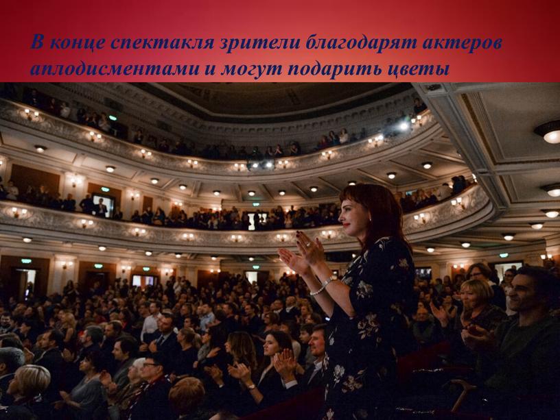 В конце спектакля зрители благодарят актеров аплодисментами и могут подарить цветы