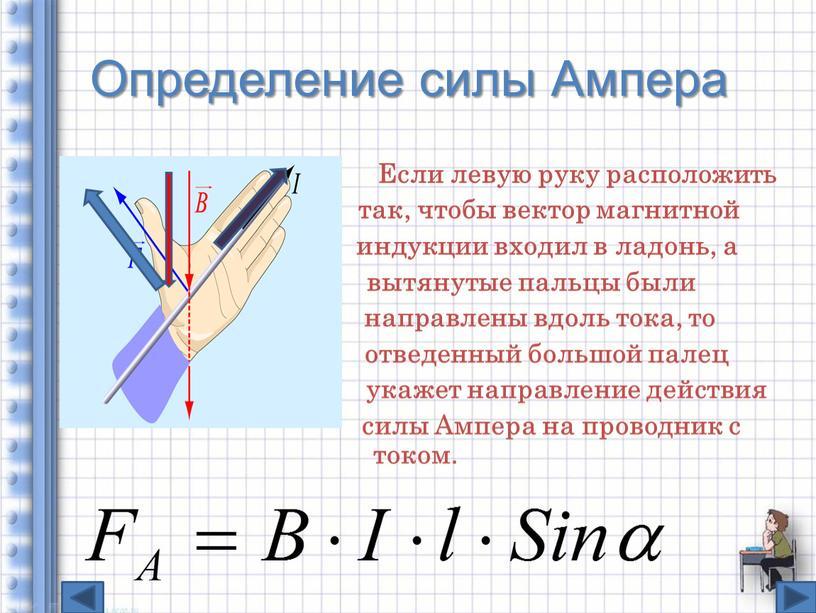 Определение силы Ампера Если левую руку расположить так, чтобы вектор магнитной индукции входил в ладонь, а вытянутые пальцы были направлены вдоль тока, то отведенный большой…