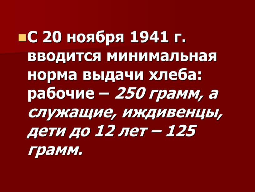 С 20 ноября 1941 г. вводится минимальная норма выдачи хлеба: рабочие – 250 грамм, а служащие, иждивенцы, дети до 12 лет – 125 грамм