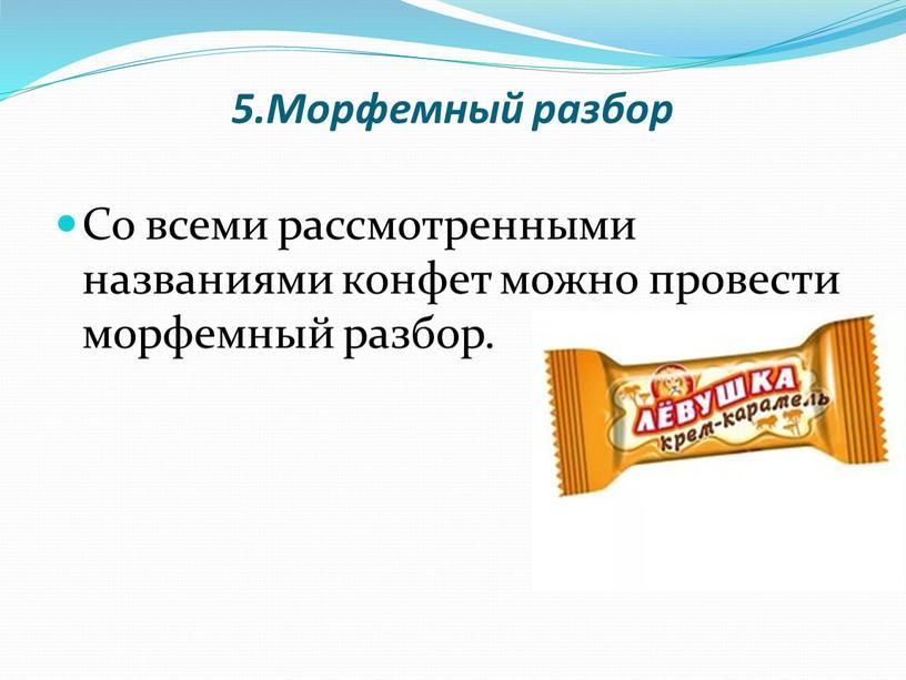 Морфемный разбор Со всеми рассмотренными названиями конфет можно провести морфемный разбор