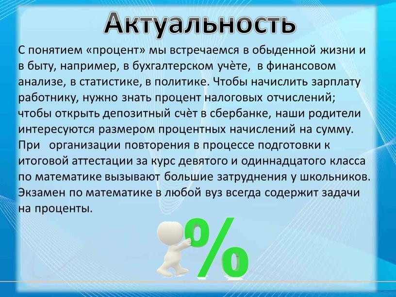 Актуальность С понятием «процент» мы встречаемся в обыденной жизни и в быту, например, в бухгалтерском учѐте, в финансовом анализе, в статистике, в политике