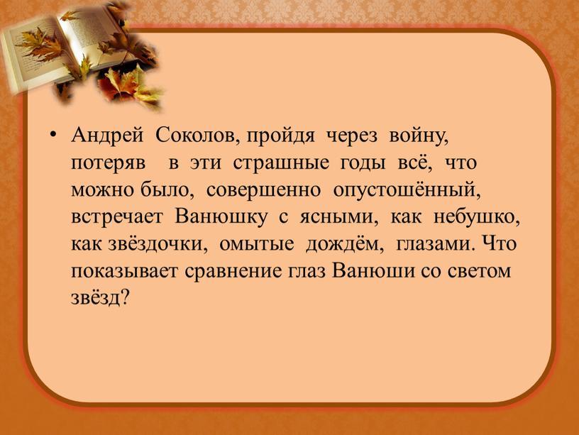 Андрей Соколов, пройдя через войну, потеряв в эти страшные годы всё, что можно было, совершенно опустошённый, встречает