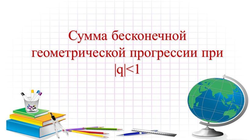 Сумма бесконечной геометрической прогрессии при |q|<1