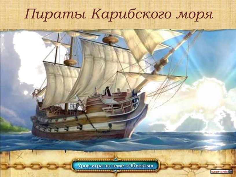 Пираты Карибского моря Урок-игра по теме «Объекты»