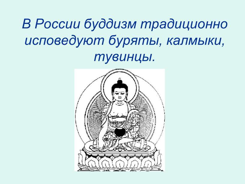 В России буддизм традиционно исповедуют буряты, калмыки, тувинцы