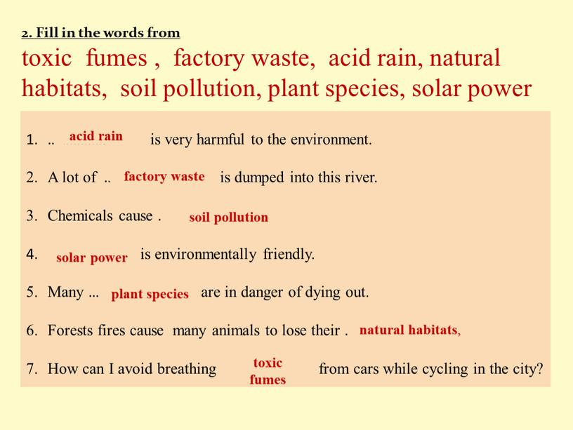 Fill in the words from toxic fumes , factory waste, acid rain, natural habitats, soil pollution, plant species, solar power ……………