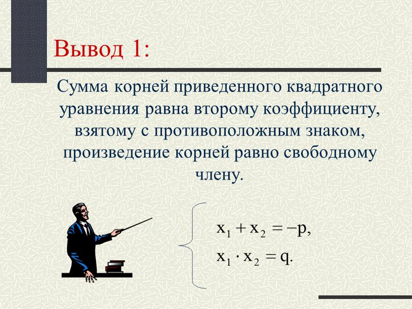 Вывод 1: Сумма корней приведенного квадратного уравнения равна второму коэффициенту, взятому с противоположным знаком, произведение корней равно свободному члену
