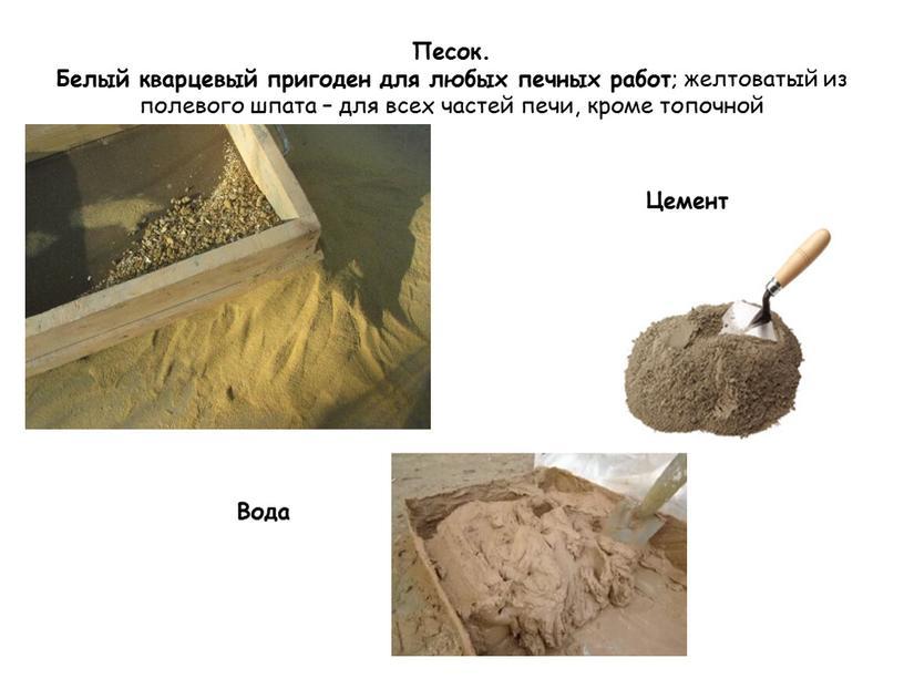 Песок. Белый кварцевый пригоден для любых печных работ ; желтоватый из полевого шпата – для всех частей печи, кроме топочной
