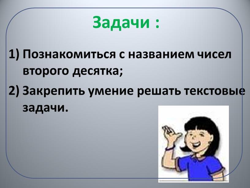Задачи : Познакомиться с названием чисел второго десятка;
