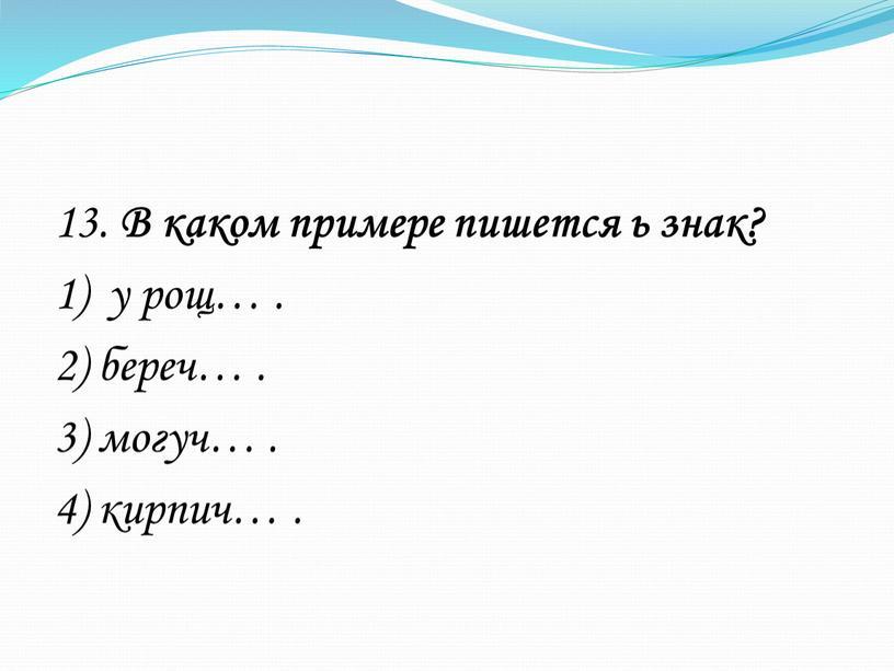 В каком примере пишется ь знак? 1) у рощ…