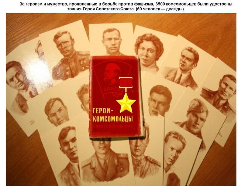 За героизм и мужество, проявленные в борьбе против фашизма, 3500 комсомольцев были удостоены звания