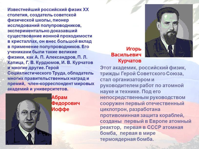 Известнейший российский физик XX столетия, создатель советской физической школы, пионер исследований полупроводников, экспериментально доказавший существование ионной проходимости в кристаллах, он внес большой вклад в применение…