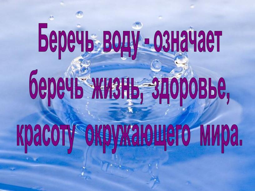 Беречь воду - означает беречь жизнь, здоровье, красоту окружающего мира