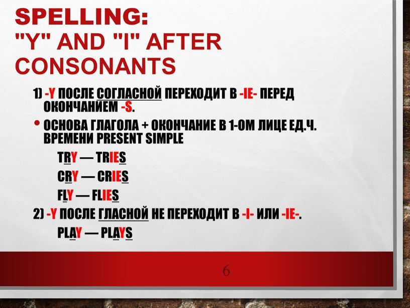 """Spelling: """"y"""" and """"i"""" after consonants 1) -y после согласной переходит в -ie- перед окончанием -s"""
