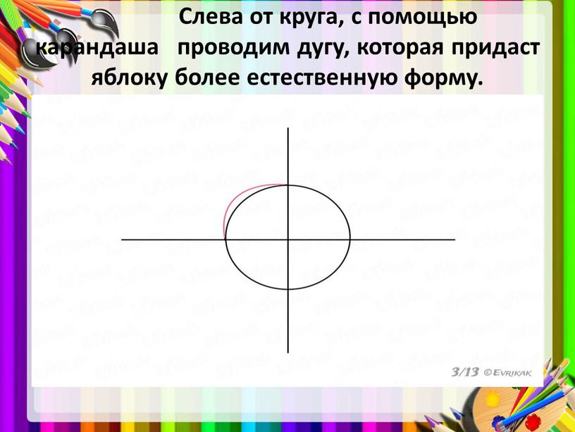Слева от круга, с помощью карандаша проводим дугу, которая придаст яблоку более естественную форму