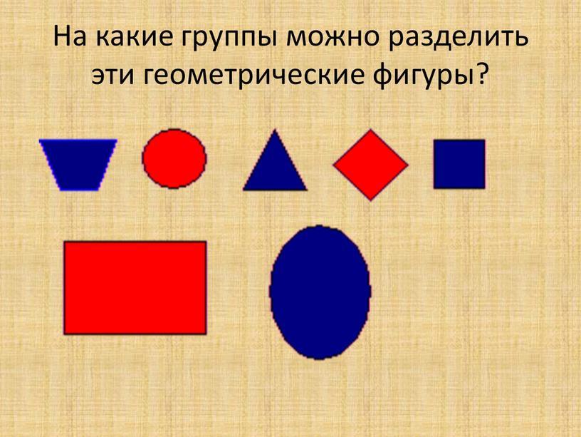 На какие группы можно разделить эти геометрические фигуры?