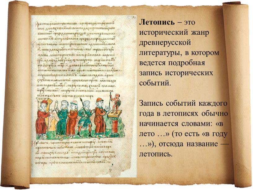 Летопись  это исторический жанр древнерусской литературы, в котором ведется подробная запись исторических событий
