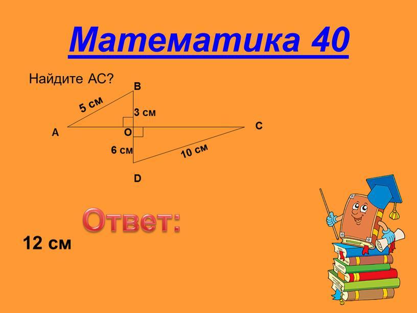 Математика 40 Найдите АС? Ответ: 12 см