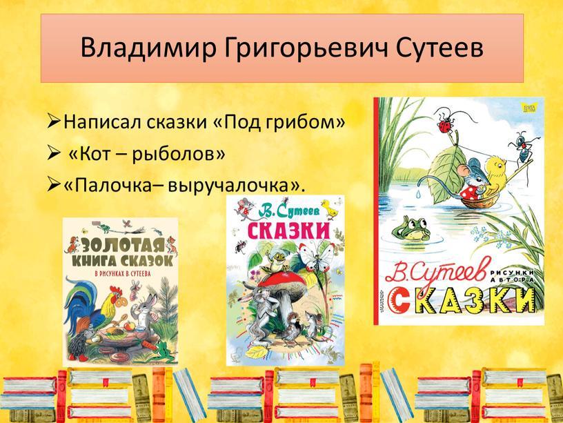 Владимир Григорьевич Сутеев Написал сказки «Под грибом» «Кот – рыболов» «Палочка– выручалочка»