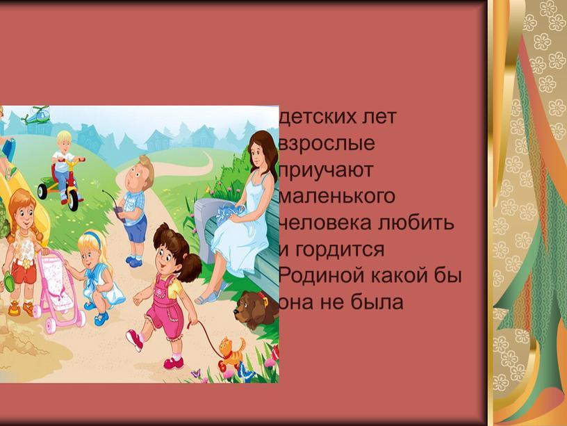С детских лет взрослые приучают маленького человека любить и гордится