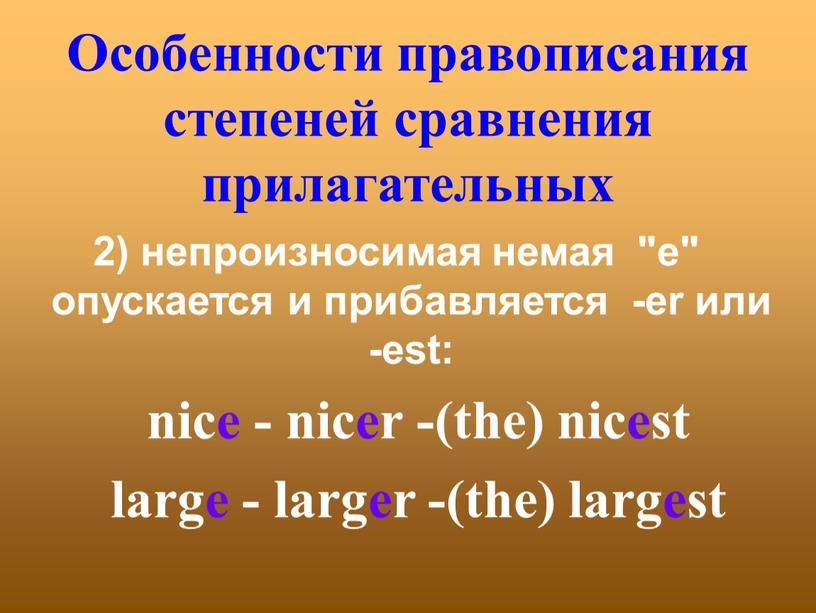 """Особенности правописания степеней сравнения прилагательных 2) непроизносимая немая """"е"""" опускается и прибавляется -er или -est: nice - nicer -(the) nicest large - larger -(the) largest"""