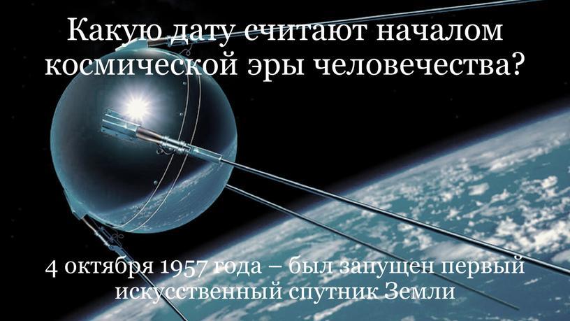 Какую дату считают началом космической эры человечества? 4 октября 1957 года – был запущен первый искусственный спутник